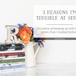 3 Reasons I'm Terrible at Series